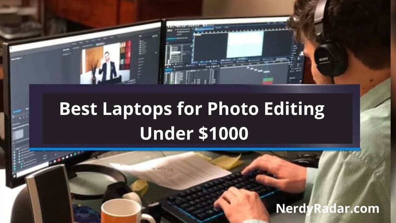 10 Best Laptops for Photo Editing Under $1000 –[Ultimate Buyer's Guide]