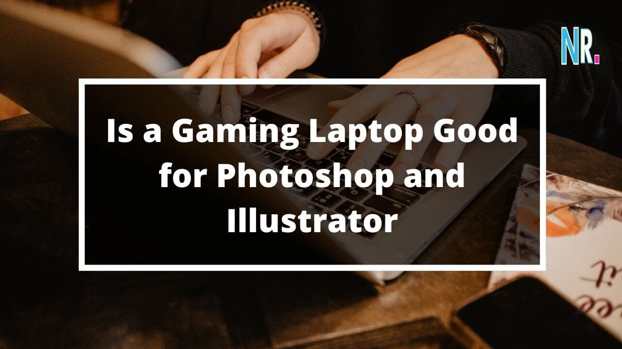 Is a Gaming Laptop Good for Photoshop and Illustrator?